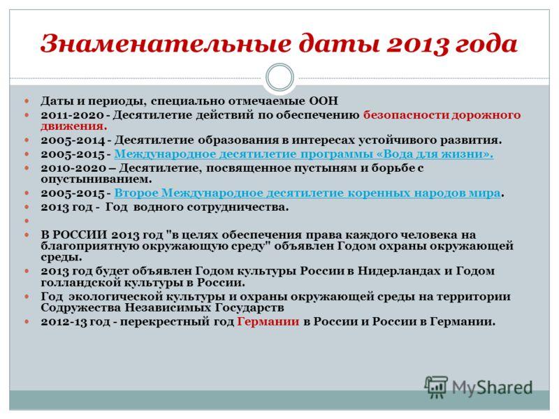 Знаменательные даты 2013 года Даты и периоды, специально отмечаемые ООН 2011-2020 - Десятилетие действий по обеспечению безопасности дорожного движения. 2005-2014 - Десятилетие образования в интересах устойчивого развития. 2005-2015 - Международное д