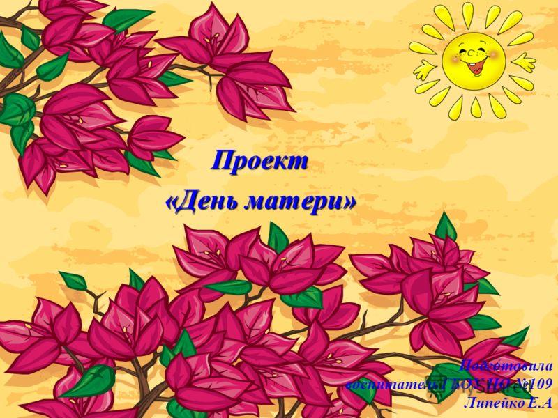 Подготовила воспитатель ГБОУ ЦО 109 Липейко Е.А Проект «День матери»