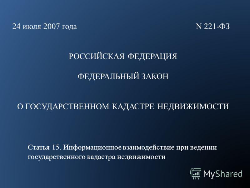 24 июля 2007 года N 221-ФЗ РОССИЙСКАЯ ФЕДЕРАЦИЯ ФЕДЕРАЛЬНЫЙ ЗАКОН О ГОСУДАРСТВЕННОМ КАДАСТРЕ НЕДВИЖИМОСТИ Статья 15. Информационное взаимодействие при ведении государственного кадастра недвижимости