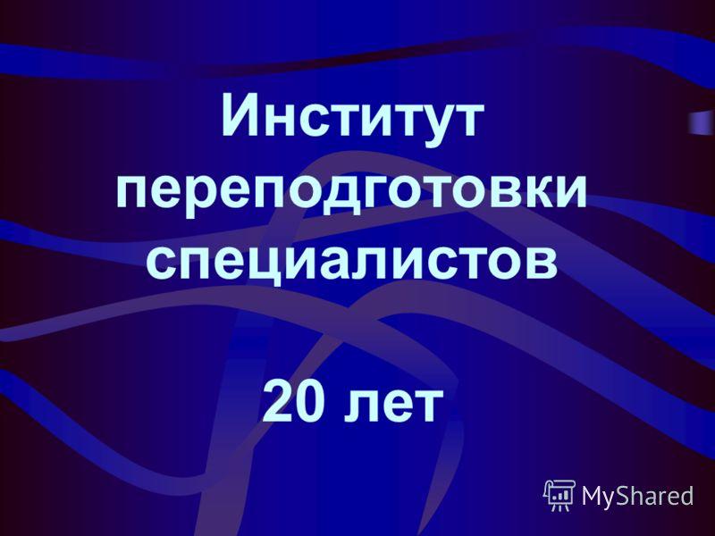 Институт переподготовки специалистов 20 лет