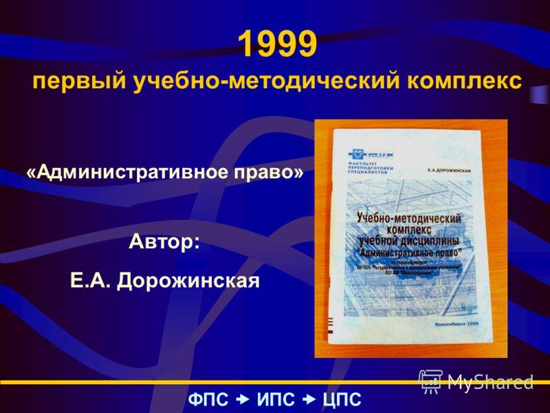 1999 первый учебно-методический комплекс ФПС – ИПС – ЦПС «Административное право» Автор: Е.А. Дорожинская