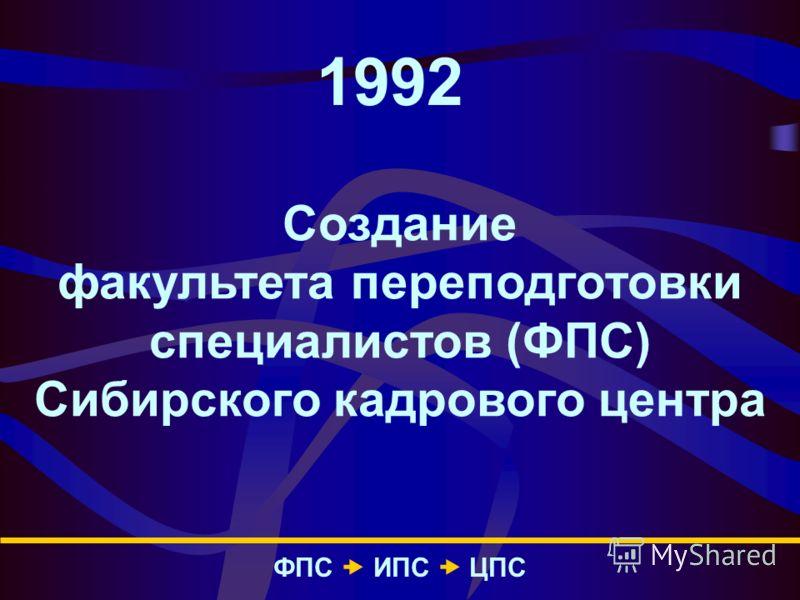 1992 Создание факультета переподготовки специалистов (ФПС) Сибирского кадрового центра ФПС – ИПС – ЦПС