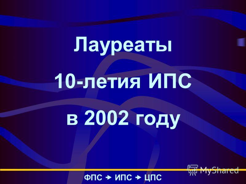 Лауреаты 10-летия ИПС в 2002 году ФПС – ИПС – ЦПС