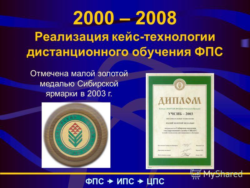 2000 – 2008 Реализация кейс-технологии дистанционного обучения ФПС ФПС – ИПС – ЦПС Отмечена малой золотой медалью Сибирской ярмарки в 2003 г.