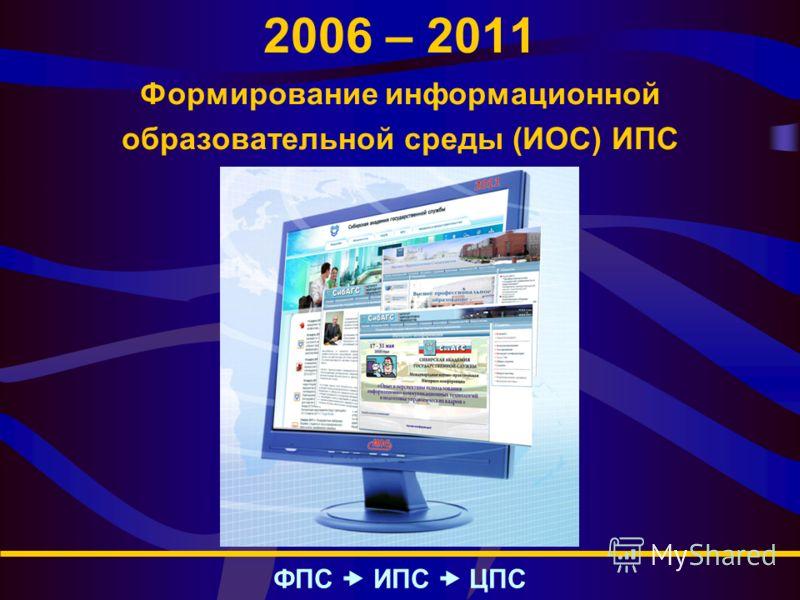 2006 – 2011 Формирование информационной образовательной среды (ИОС) ИПС ФПС – ИПС – ЦПС