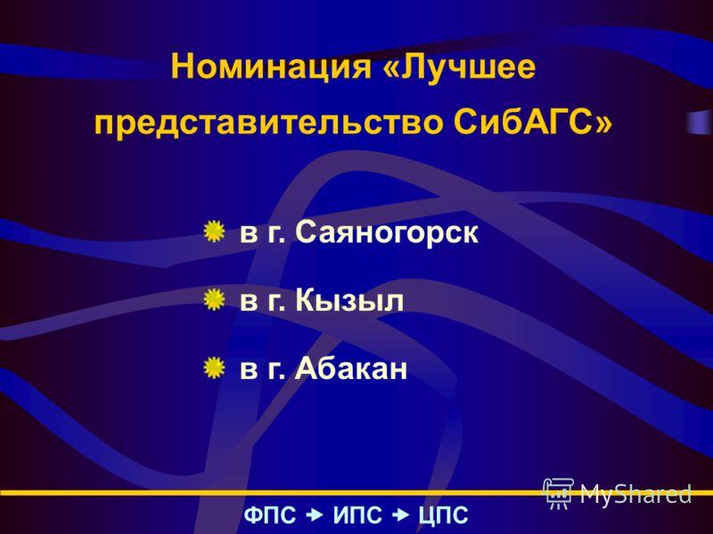 Номинация «Лучшее представительство СибАГС» ФПС – ИПС – ЦПС в г. Саяногорск в г. Кызыл в г. Абакан