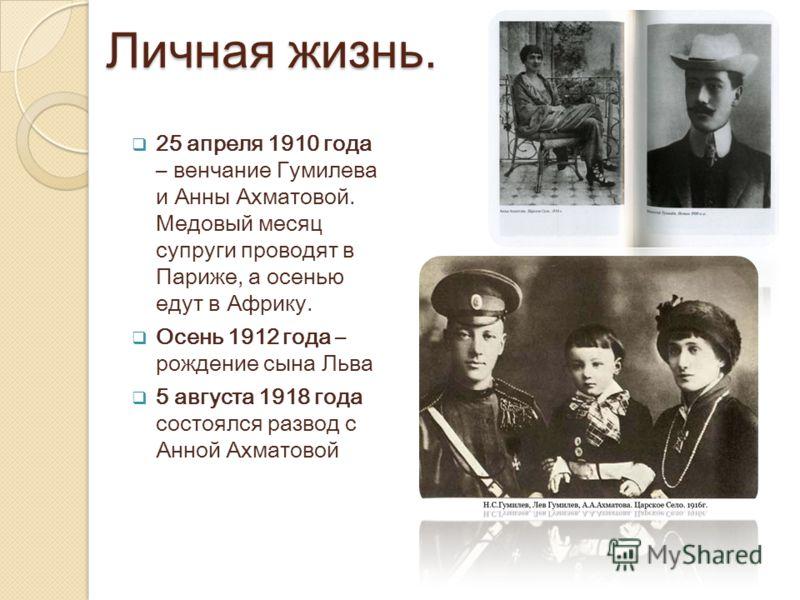 Личная жизнь. 25 апреля 1910 года – венчание Гумилева и Анны Ахматовой. Медовый месяц супруги проводят в Париже, а осенью едут в Африку. Осень 1912 года – рождение сына Льва 5 августа 1918 года состоялся развод с Анной Ахматовой