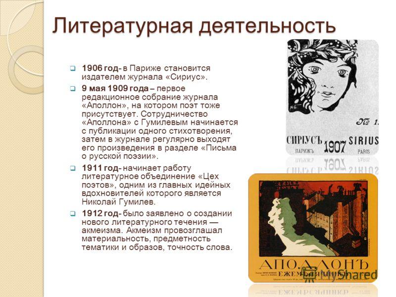 Литературная деятельность 1906 год- в Париже становится издателем журнала «Сириус». 9 мая 1909 года – первое редакционное собрание журнала «Аполлон», на котором поэт тоже присутствует. Сотрудничество «Аполлона» с Гумилевым начинается с публикации одн