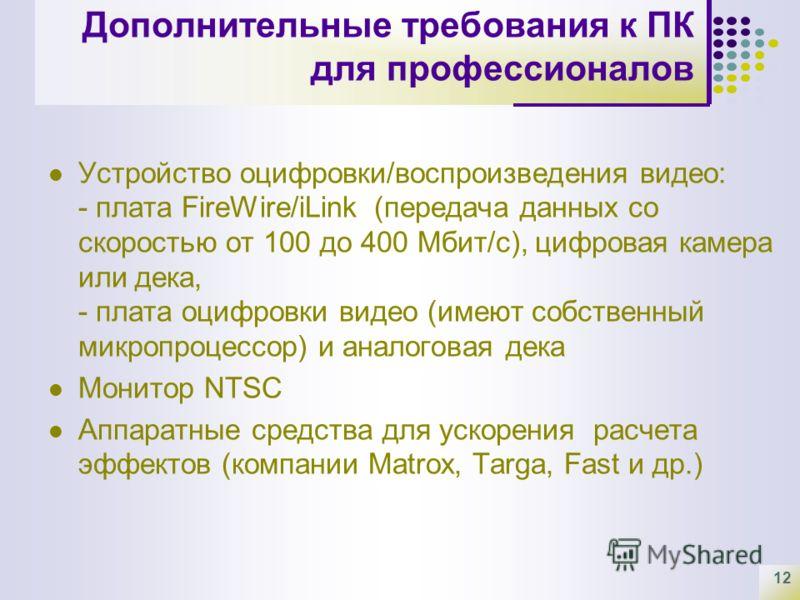 12 Дополнительные требования к ПК для профессионалов Устройство оцифровки/воспроизведения видео: - плата FireWire/iLink (передача данных со скоростью от 100 до 400 Мбит/с), цифровая камера или дека, - плата оцифровки видео (имеют собственный микропро