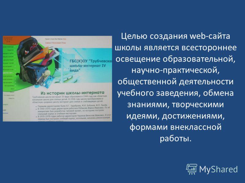 Целью создания web-сайта школы является всестороннее освещение образовательной, научно-практической, общественной деятельности учебного заведения, обмена знаниями, творческими идеями, достижениями, формами внеклассной работы.