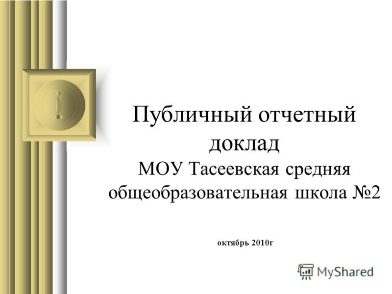 Публичный отчетный доклад МОУ Тасеевская средняя общеобразовательная школа 2 октябрь 2010г