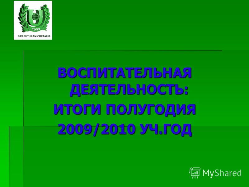 ВОСПИТАТЕЛЬНАЯ ДЕЯТЕЛЬНОСТЬ: ИТОГИ ПОЛУГОДИЯ 2009/2010 УЧ.ГОД