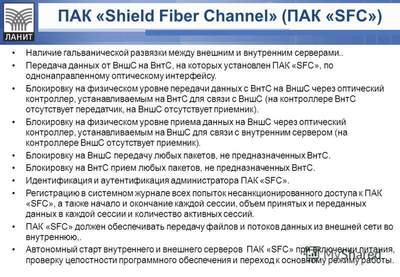 ПАК «Shield Fiber Channel» (ПАК «SFC») Наличие гальванической развязки между внешним и внутренним серверами.. Передача данных от ВншС на ВнтС, на которых установлен ПАК «SFC», по однонаправленному оптическому интерфейсу. Блокировку на физическом уров