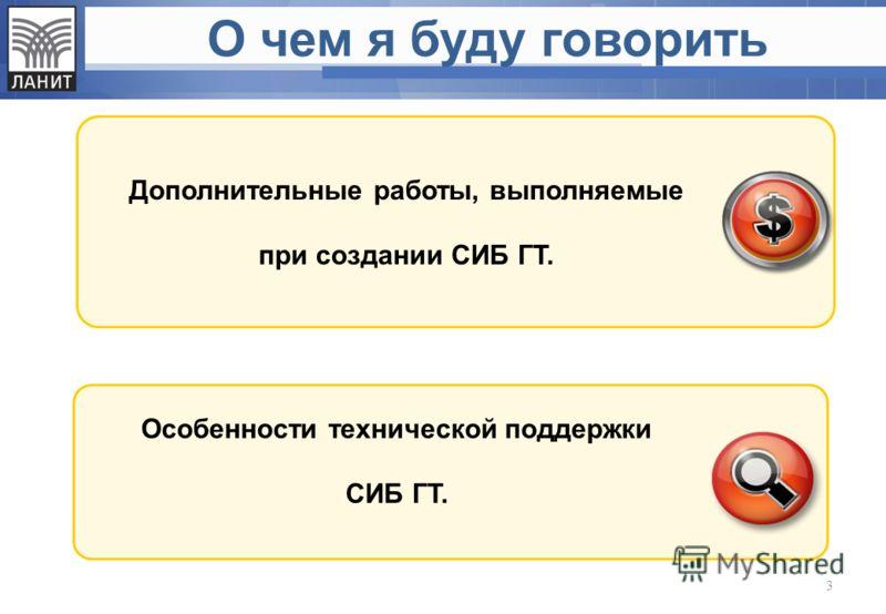 О чем я буду говорить Дополнительные работы, выполняемые при создании СИБ ГТ. Особенности технической поддержки СИБ ГТ. 3