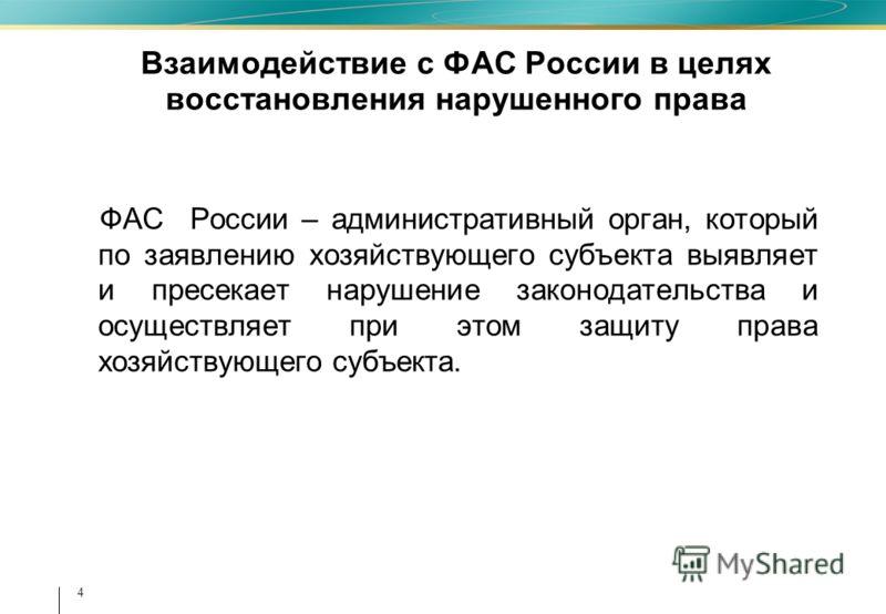 4 Взаимодействие с ФАС России в целях восстановления нарушенного права ФАС России – административный орган, который по заявлению хозяйствующего субъекта выявляет и пресекает нарушение законодательства и осуществляет при этом защиту права хозяйствующе
