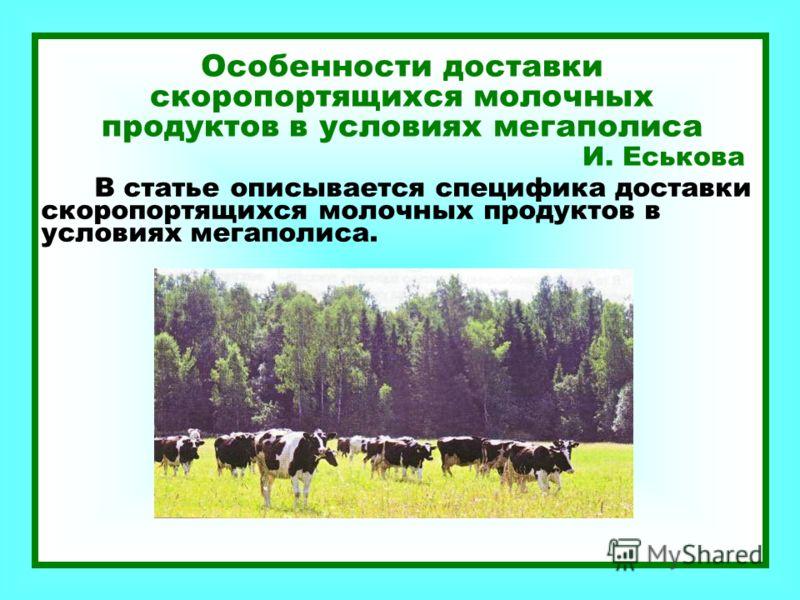 Особенности доставки скоропортящихся молочных продуктов в условиях мегаполиса И. Еськова В статье описывается специфика доставки скоропортящихся молочных продуктов в условиях мегаполиса.