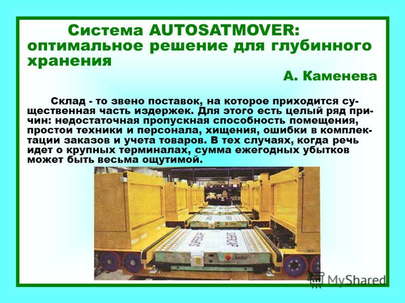Система AUTOSATMOVER: оптимальное решение для глубинного хранения А. Каменева Склад - то звено поставок, на которое приходится су- щественная часть издержек. Для этого есть целый ряд при- чин: недостаточная пропускная способность помещения, простои т