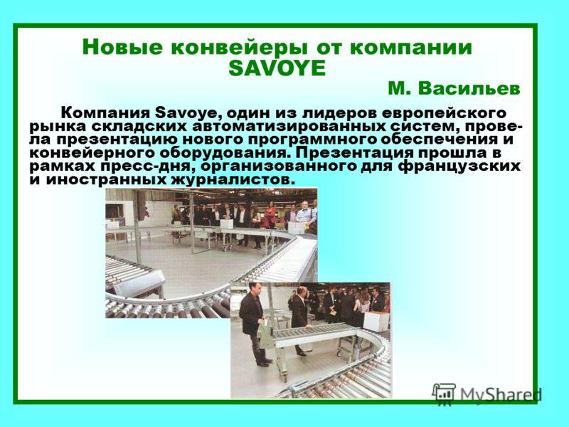 Новые конвейеры от компании SAVOYE М. Васильев Компания Savoye, один из лидеров европейского рынка складских автоматизированных систем, прове- ла презентацию нового программного обеспечения и конвейерного оборудования. Презентация прошла в рамках пре