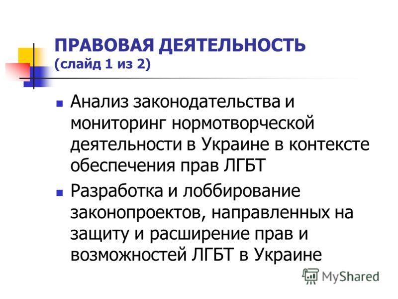 ПРАВОВАЯ ДЕЯТЕЛЬНОСТЬ (слайд 1 из 2) Анализ законодательства и мониторинг нормотворческой деятельности в Украине в контексте обеспечения прав ЛГБТ Разработка и лоббирование законопроектов, направленных на защиту и расширение прав и возможностей ЛГБТ