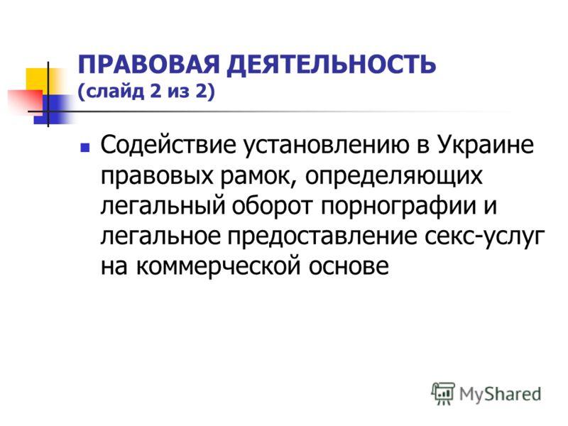 ПРАВОВАЯ ДЕЯТЕЛЬНОСТЬ (слайд 2 из 2) Содействие установлению в Украине правовых рамок, определяющих легальный оборот порнографии и легальное предоставление секс-услуг на коммерческой основе