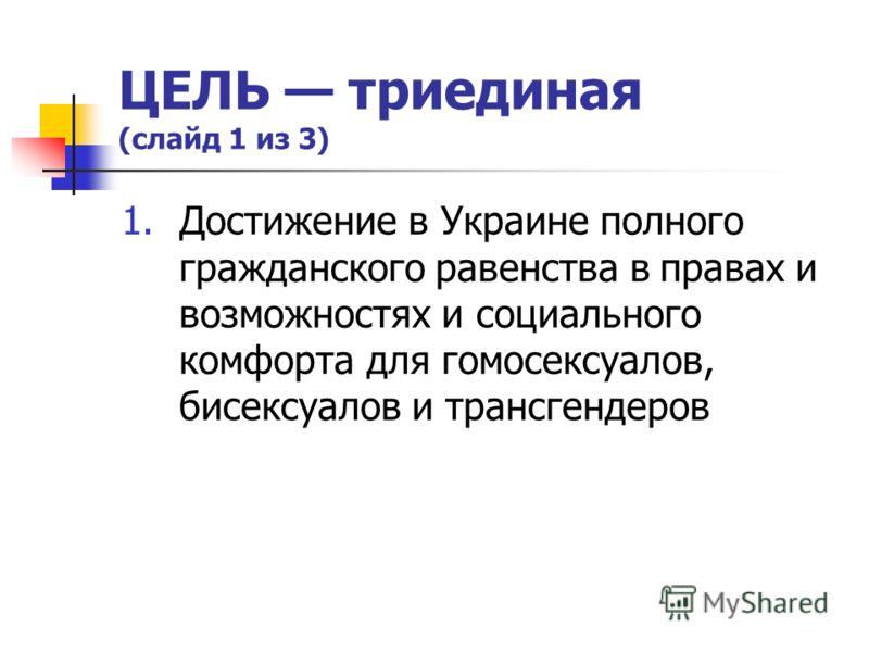 ЦЕЛЬ триединая (слайд 1 из 3) 1.Достижение в Украине полного гражданского равенства в правах и возможностях и социального комфорта для гомосексуалов, бисексуалов и трансгендеров
