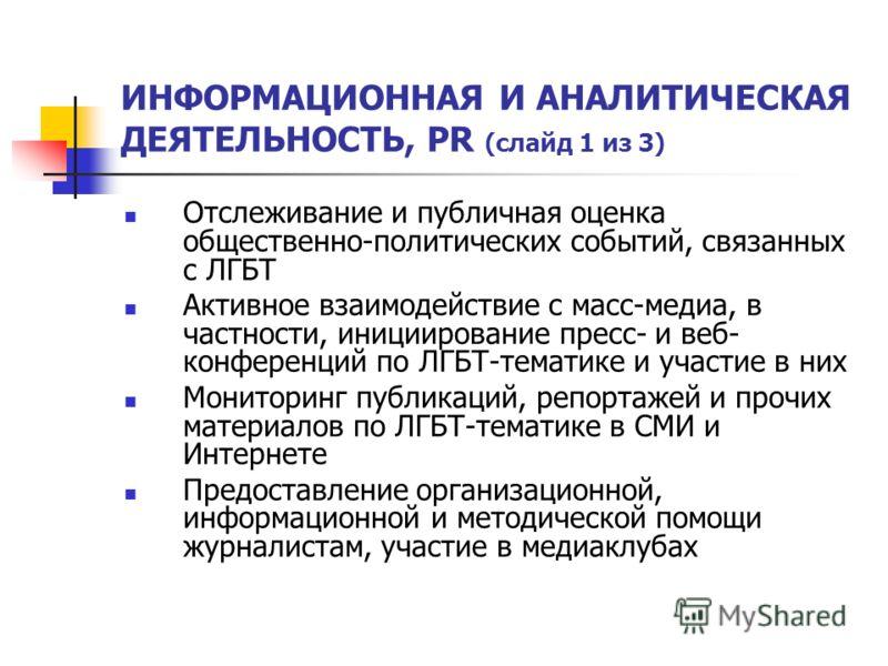 ИНФОРМАЦИОННАЯ И АНАЛИТИЧЕСКАЯ ДЕЯТЕЛЬНОСТЬ, PR (слайд 1 из 3) Отслеживание и публичная оценка общественно-политических событий, связанных с ЛГБТ Активное взаимодействие с масс-медиа, в частности, инициирование пресс- и веб- конференций по ЛГБТ-темат