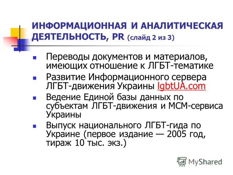 ИНФОРМАЦИОННАЯ И АНАЛИТИЧЕСКАЯ ДЕЯТЕЛЬНОСТЬ, PR (слайд 2 из 3) Переводы документов и материалов, имеющих отношение к ЛГБТ-тематике Развитие Информационного сервера ЛГБТ-движения Украины lgbtUA.comlgbtUA.com Ведение Единой базы данных по субъектам ЛГБ
