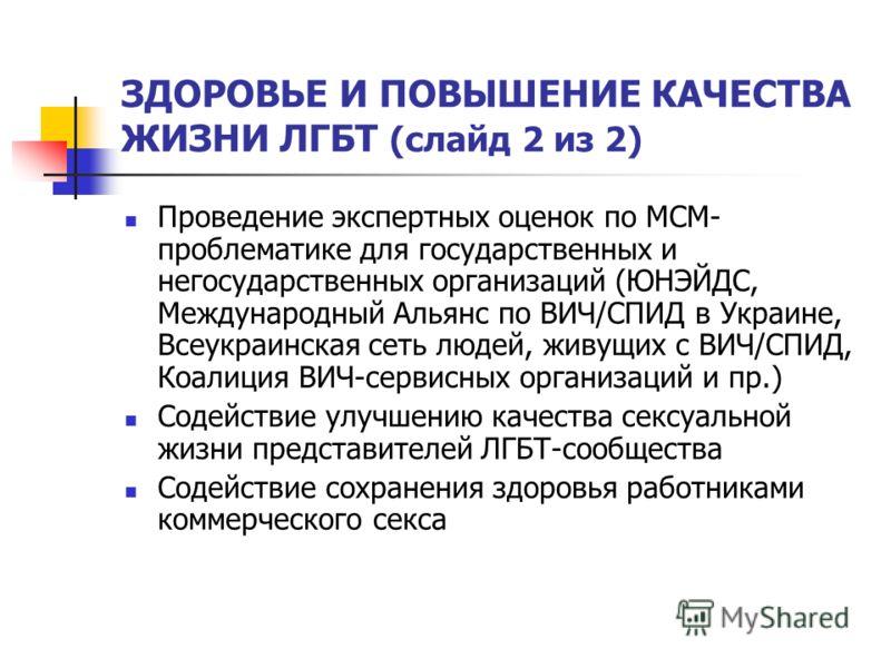 ЗДОРОВЬЕ И ПОВЫШЕНИЕ КАЧЕСТВА ЖИЗНИ ЛГБТ (слайд 2 из 2) Проведение экспертных оценок по МСМ- проблематике для государственных и негосударственных организаций (ЮНЭЙДС, Международный Альянс по ВИЧ/СПИД в Украине, Всеукраинская сеть людей, живущих с ВИЧ