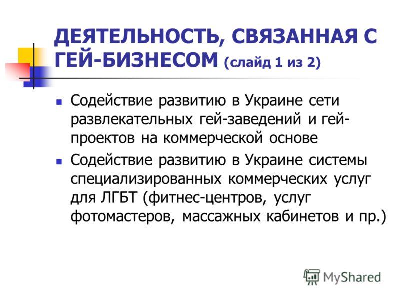 ДЕЯТЕЛЬНОСТЬ, СВЯЗАННАЯ С ГЕЙ-БИЗНЕСОМ (слайд 1 из 2) Содействие развитию в Украине сети развлекательных гей-заведений и гей- проектов на коммерческой основе Содействие развитию в Украине системы специализированных коммерческих услуг для ЛГБТ (фитнес