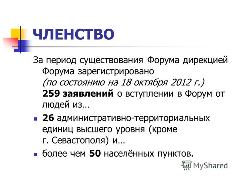 ЧЛЕНСТВО За период существования Форума дирекцией Форума зарегистрировано (по состоянию на 18 октября 2012 г.) 259 заявлений о вступлении в Форум от людей из… 26 административно-территориальных единиц высшего уровня (кроме г. Севастополя) и… более че