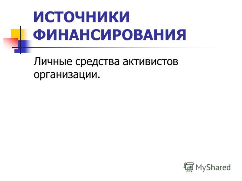 ИСТОЧНИКИ ФИНАНСИРОВАНИЯ Личные средства активистов организации.