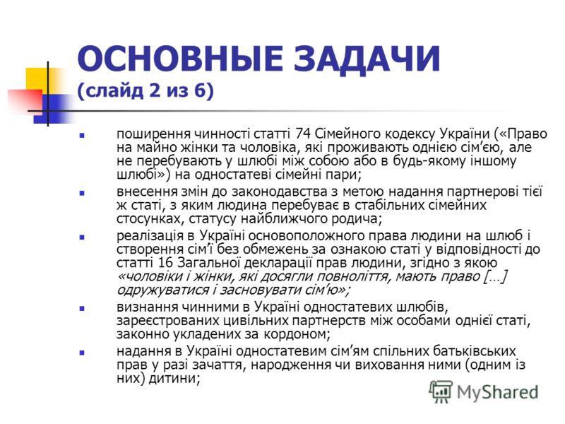ОСНОВНЫЕ ЗАДАЧИ (слайд 2 из 6) поширення чинності статті 74 Сімейного кодексу України («Право на майно жінки та чоловіка, які проживають однією сімєю, але не перебувають у шлюбі між собою або в будь-якому іншому шлюбі») на одностатеві сімейні пари; в