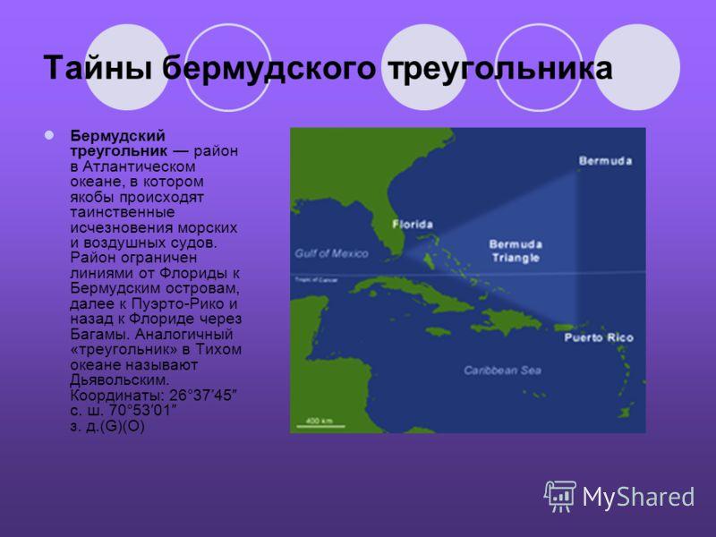 Тайны бермудского треугольника Бермудский треугольник район в Атлантическом океане, в котором якобы происходят таинственные исчезновения морских и воздушных судов. Район ограничен линиями от Флориды к Бермудским островам, далее к Пуэрто-Рико и назад
