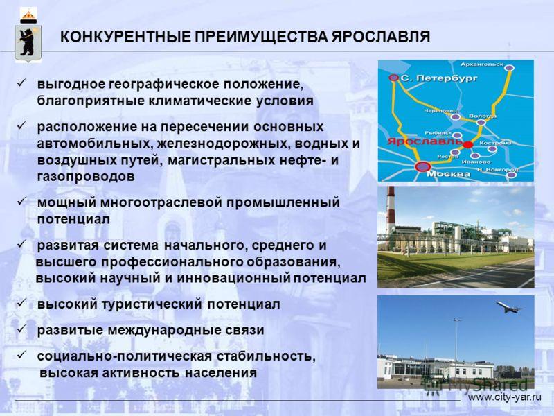 КОНКУРЕНТНЫЕ ПРЕИМУЩЕСТВА ЯРОСЛАВЛЯ www.city-yar.ru выгодное географическое положение, благоприятные климатические условия расположение на пересечении основных автомобильных, железнодорожных, водных и воздушных путей, магистральных нефте- и газопрово