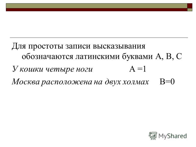 Для простоты записи высказывания обозначаются латинскими буквами А, В, С У кошки четыре ноги А =1 Москва расположена на двух холмах В=0