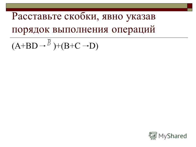 Расставьте скобки, явно указав порядок выполнения операций (А+BD )+(B+C D)