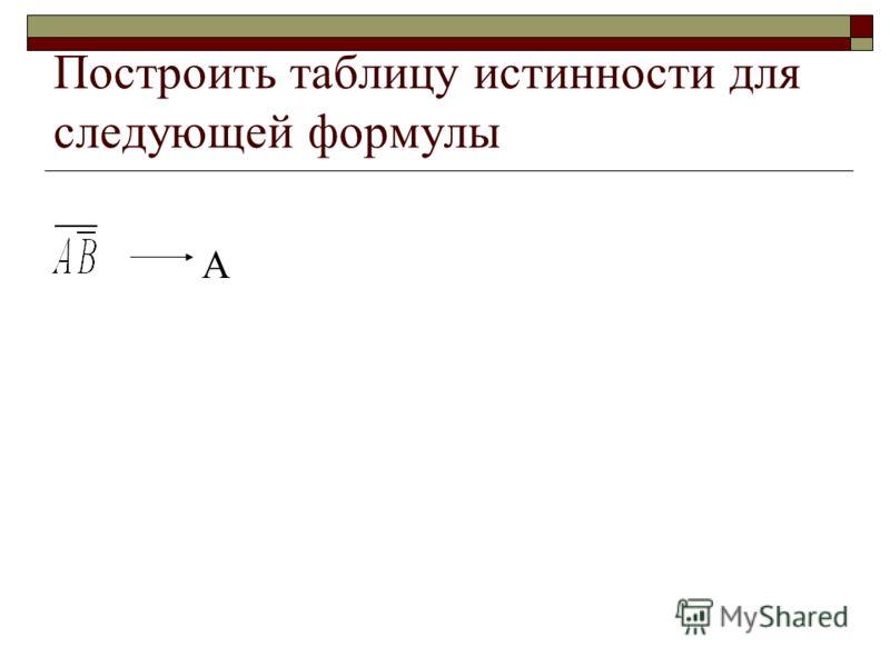 Построить таблицу истинности для следующей формулы А