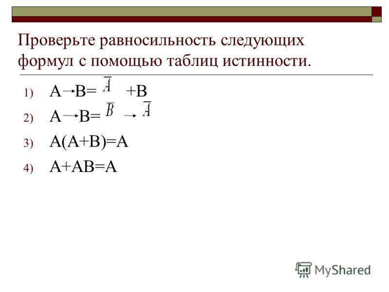 Проверьте равносильность следующих формул с помощью таблиц истинности. 1) А В= +В 2) А В= 3) А(А+В)=А 4) А+АВ=А