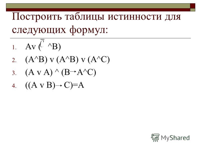 Построить таблицы истинности для следующих формул: 1. Аv ( ^В) 2. (А^B) v (A^B) v (A^C) 3. (A v A) ^ (B A^C) 4. ((A v B) C)=A