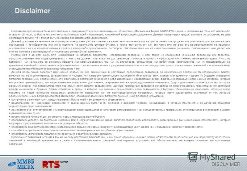 Disclaimer Настоящая презентация была подготовлена и выпущена Открытым акционерным обществом «Московская Биржа ММВБ-РТС» (далее – «Компания»). Если нет какой-либо оговорки об ином, то Компания считается источником всей информации, изложенной в настоя