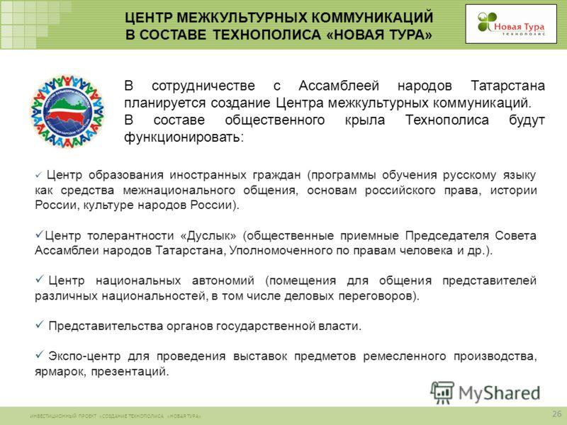 ИНВЕСТИЦИОННЫЙ ПРОЕКТ «СОЗДАНИЕ ТЕХНОПОЛИСА «НОВАЯ ТУРА» ЦЕНТР МЕЖКУЛЬТУРНЫХ КОММУНИКАЦИЙ В СОСТАВЕ ТЕХНОПОЛИСА «НОВАЯ ТУРА» В сотрудничестве с Ассамблеей народов Татарстана планируется создание Центра межкультурных коммуникаций. В составе общественн
