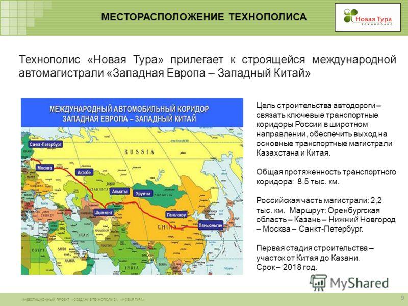 ИНВЕСТИЦИОННЫЙ ПРОЕКТ «СОЗДАНИЕ ТЕХНОПОЛИСА «НОВАЯ ТУРА» МЕСТОРАСПОЛОЖЕНИЕ ТЕХНОПОЛИСА 9 Цель строительства автодороги – связать ключевые транспортные коридоры России в широтном направлении, обеспечить выход на основные транспортные магистрали Казахс