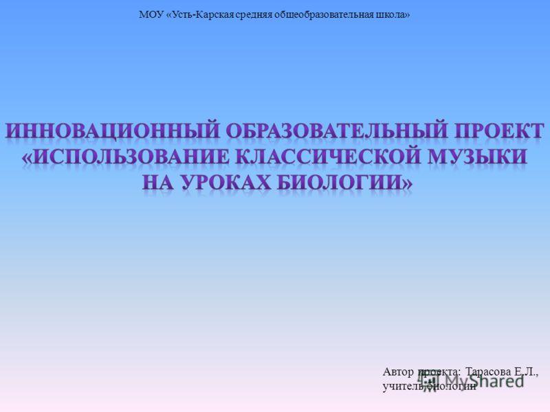 МОУ «Усть-Карская средняя общеобразовательная школа» Автор проекта: Тарасова Е.Л., учитель биологии