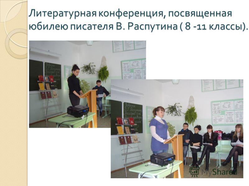 Литературная конференция, посвященная юбилею писателя В. Распутина ( 8 -11 классы ).