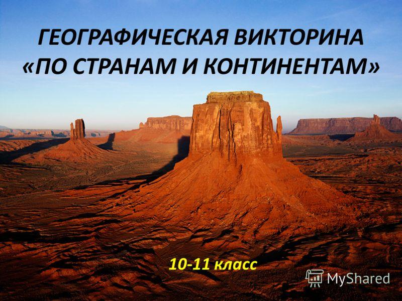 ГЕОГРАФИЧЕСКАЯ ВИКТОРИНА «ПО СТРАНАМ И КОНТИНЕНТАМ» 10-11 класс