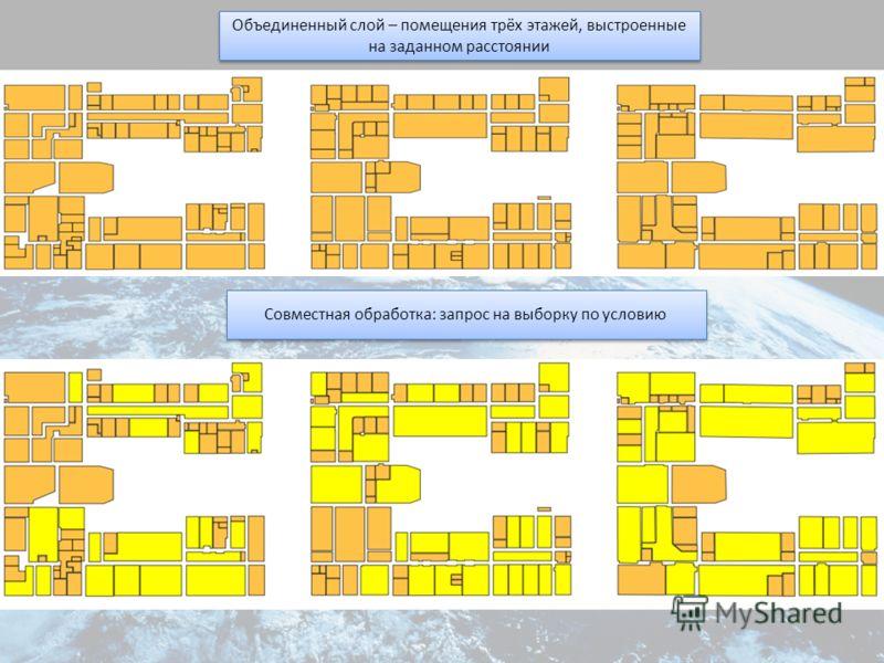 Объединенный слой – помещения трёх этажей, выстроенные на заданном расстоянии Совместная обработка: запрос на выборку по условию