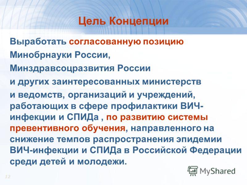 12 Цель Концепции Выработать согласованную позицию Минобрнауки России, Минздравсоцразвития России и других заинтересованных министерств и ведомств, организаций и учреждений, работающих в сфере профилактики ВИЧ- инфекции и СПИДа, по развитию системы п
