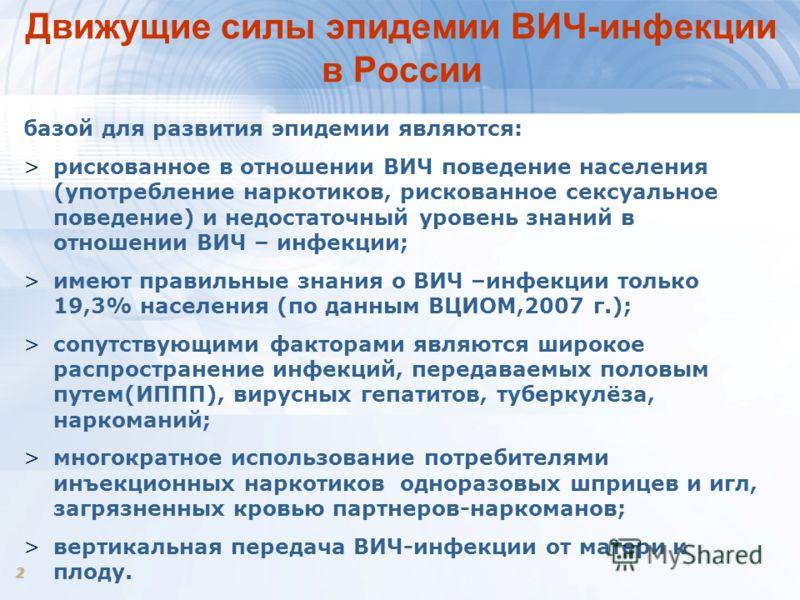 2 Движущие силы эпидемии ВИЧ-инфекции в России базой для развития эпидемии являются: >рискованное в отношении ВИЧ поведение населения (употребление наркотиков, рискованное сексуальное поведение) и недостаточный уровень знаний в отношении ВИЧ – инфекц