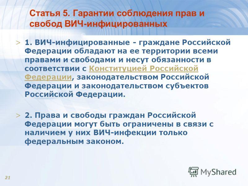 21 Статья 5. Гарантии соблюдения прав и свобод ВИЧ-инфицированных >1. ВИЧ-инфицированные - граждане Российской Федерации обладают на ее территории всеми правами и свободами и несут обязанности в соответствии с Конституцией Российской Федерации, закон