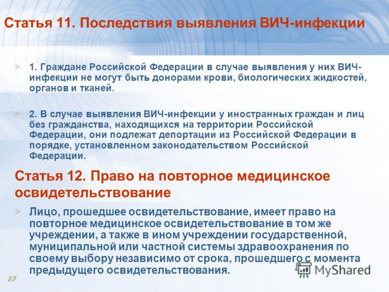 27 Статья 11. Последствия выявления ВИЧ-инфекции >1. Граждане Российской Федерации в случае выявления у них ВИЧ- инфекции не могут быть донорами крови, биологических жидкостей, органов и тканей. >2. В случае выявления ВИЧ-инфекции у иностранных гражд